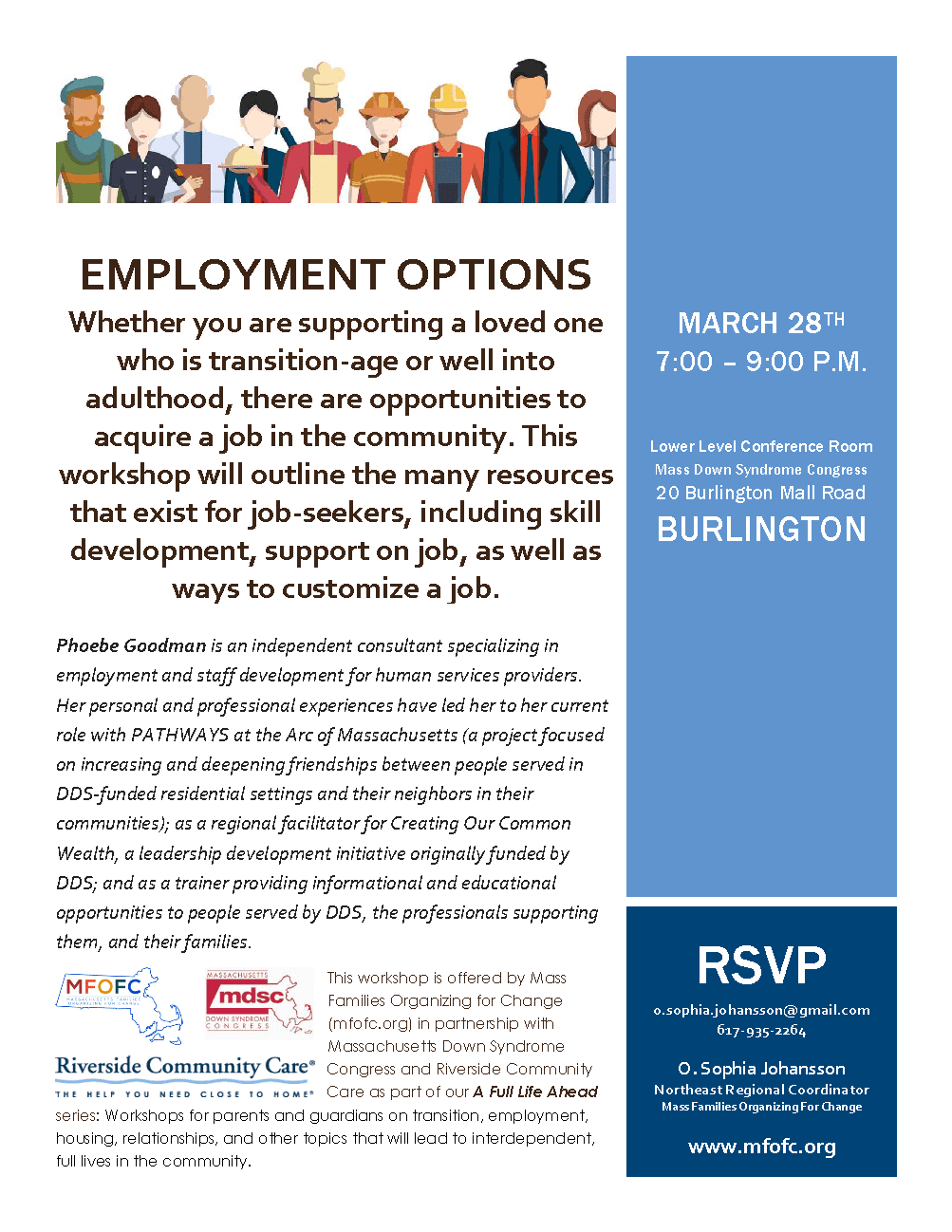 EMPLOYMENT OPTIONS Whether you are supporting a loved one who is transition-age or well into adulthood, there are opportunities to acquire a job in the community. This workshop will outline the many resources that exist for job-seekers, including skill development, support on job, as well as ways to customize a job. Phoebe Goodman is an independent consultant specializing in employment and staff development for human services providers. Her personal and professional experiences have led her to her current role with PATHWAYS at the Arc of Massachusetts (a project focused on increasing and deepening friendships between people served in DDS-funded residential settings and their neighbors in their communities); as a regional facilitator for Creating Our Common Wealth, a leadership development initiative originally funded by DDS; and as a trainer providing informational and educational opportunities to people served by DDS, the professionals supporting them, and their families. This workshop is offered by Mass Families Organizing for Change (mfofc.org) in partnership with Massachusetts Down Syndrome Congress and Riverside Community Care as part of our A Full Life Ahead series: Workshops for parents and guardians on transition, employment, housing, relationships, and other topics that will lead to interdependent, full lives in the community. MARCH 28TH 7:00 – 9:00 P.M. Lower Level Conference Room Mass Down Syndrome Congress 20 Burlington Mall Road BURLINGTON RSVP o.sophia.johansson@gmail.com 617-935-2264 O. Sophia Johansson Northeast Regional Coordinator Mass Families Organizing For Change www.mfofc.org