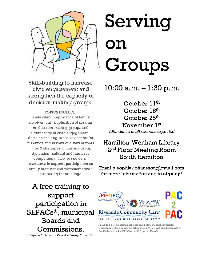 Flyer: Serving on Groups Skill-building to increase civic engagement and strengthen the capacity of decision-making groups. TOPICS INCLUDE: leadership · importance of family involvement · implication of serving on decision-making groups and significance of civic engagement · decision-making processes · tools for meetings and review of different roles · tips & strategies to manage group dynamics · cultural and linguistic competency · how to use data · resources to support participation as family member and representative · preparing for meetings 10:00 a.m. – 1:30 p.m. October 11th October 18th October 25th November 1st Attendance at all sessions expected Hamilton-Wenham Library 2nd Floor Meeting Room South Hamilton Email o.sophia.johansson@gmail.com for more information and to sign up! A free training to support participation in SEPACs*, municipal Boards and Commissions. *Special Education Parent Advisory Councils Provided by the Northeast Region of MFOFC and Riverside Community Care in partnership with PAC 2 PAC and MassPAC at the Federation for Children with Special Needs.